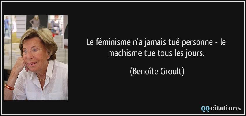quote-le-feminisme-n-a-jamais-tue-personne-le-machisme-tue-tous-les-jours-benoite-groult-135910
